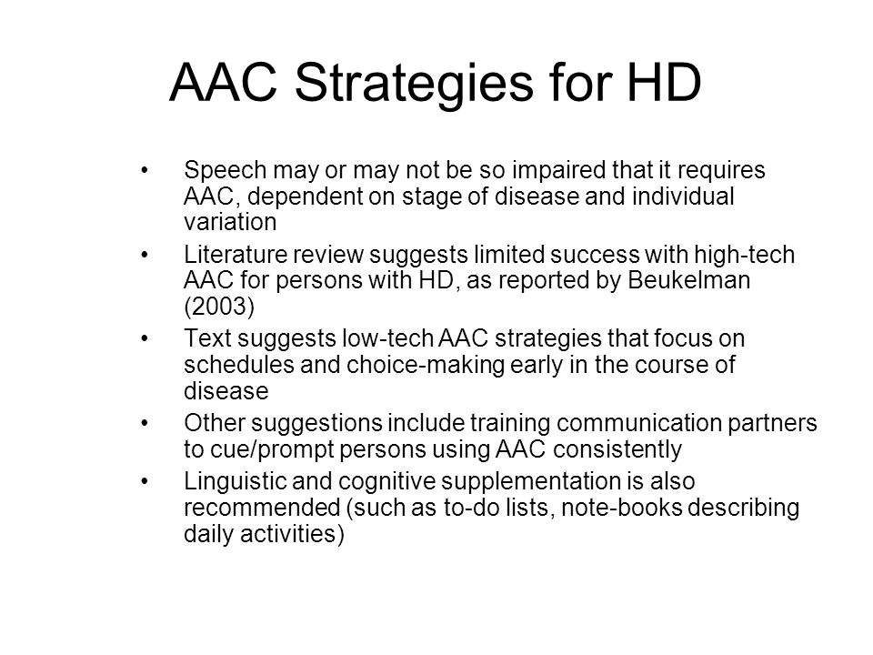 AAC Strategies for HD Speech may or may not be so impaired that it requires AAC, dependent on stage of disease and individual variation.