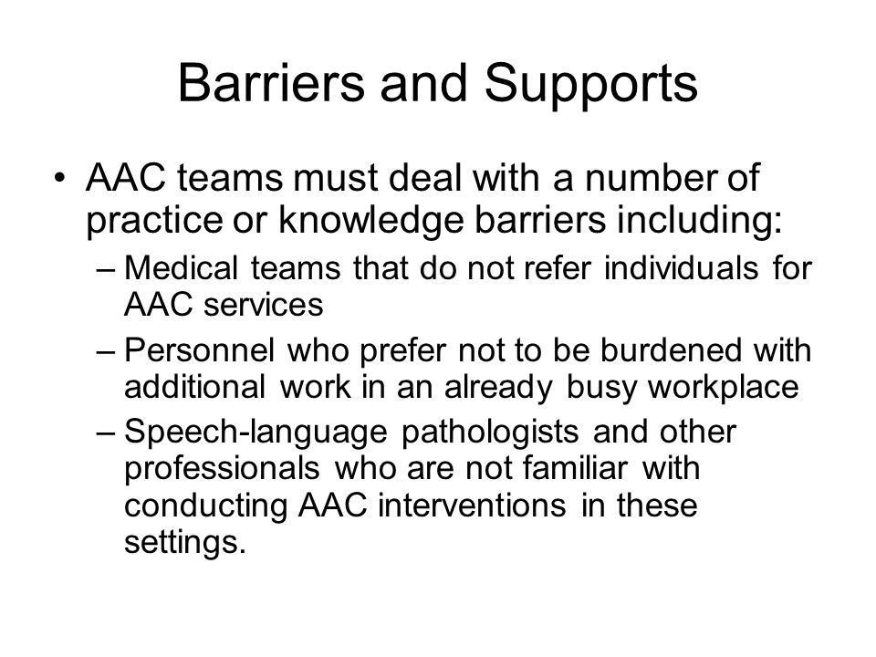 Barriers and Supports AAC teams must deal with a number of practice or knowledge barriers including: