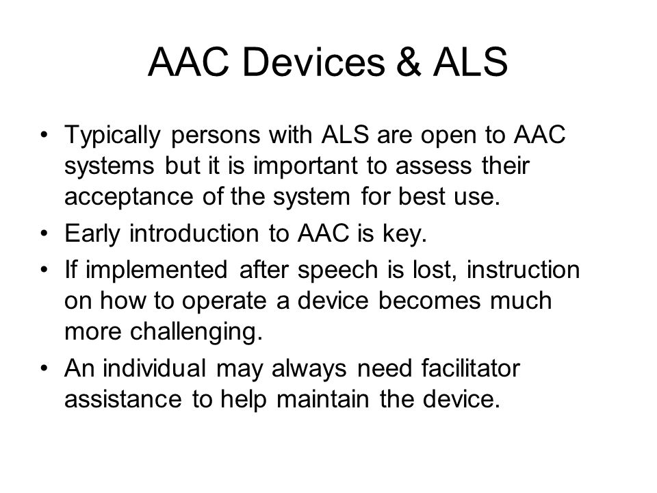AAC Devices & ALS Typically persons with ALS are open to AAC systems but it is important to assess their acceptance of the system for best use.