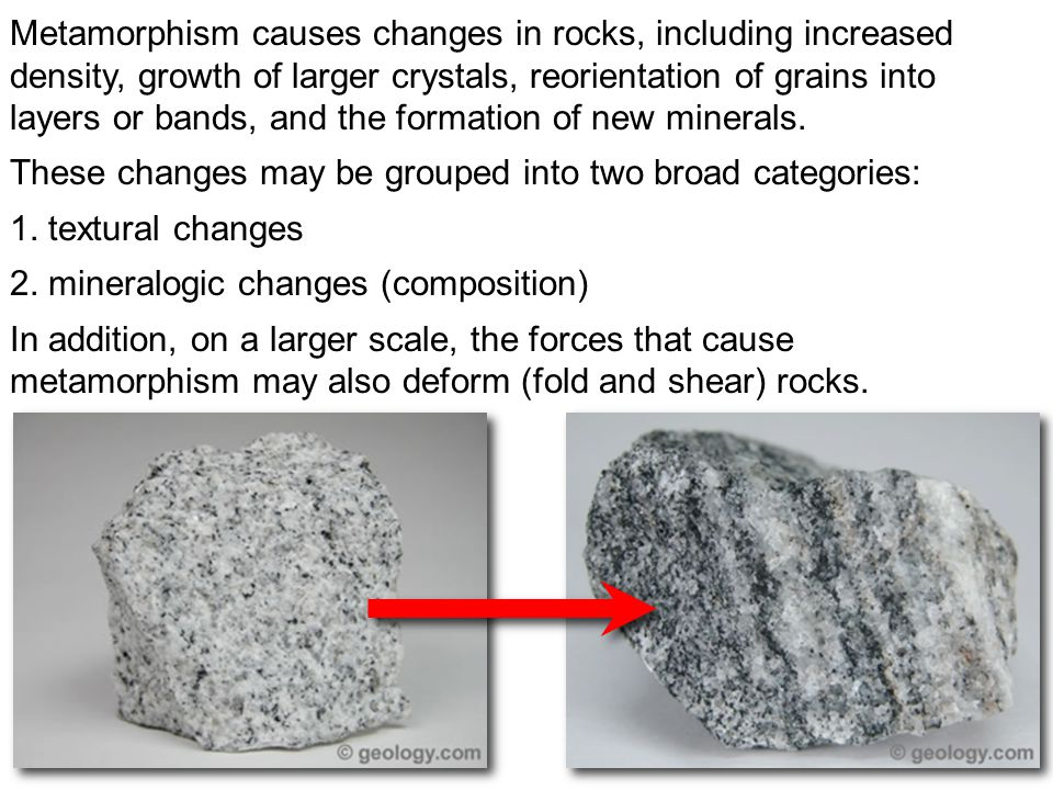 Metamorphism causes changes in rocks, including increased density, growth of larger crystals, reorientation of grains into layers or bands, and the formation of new minerals.