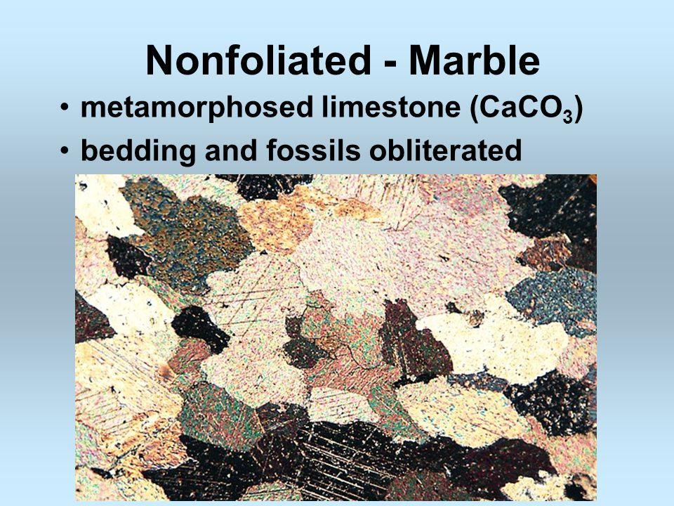 Nonfoliated - Marble metamorphosed limestone (CaCO3)