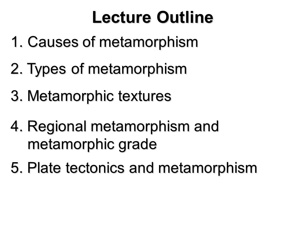Lecture Outline Causes of metamorphism 2. Types of metamorphism