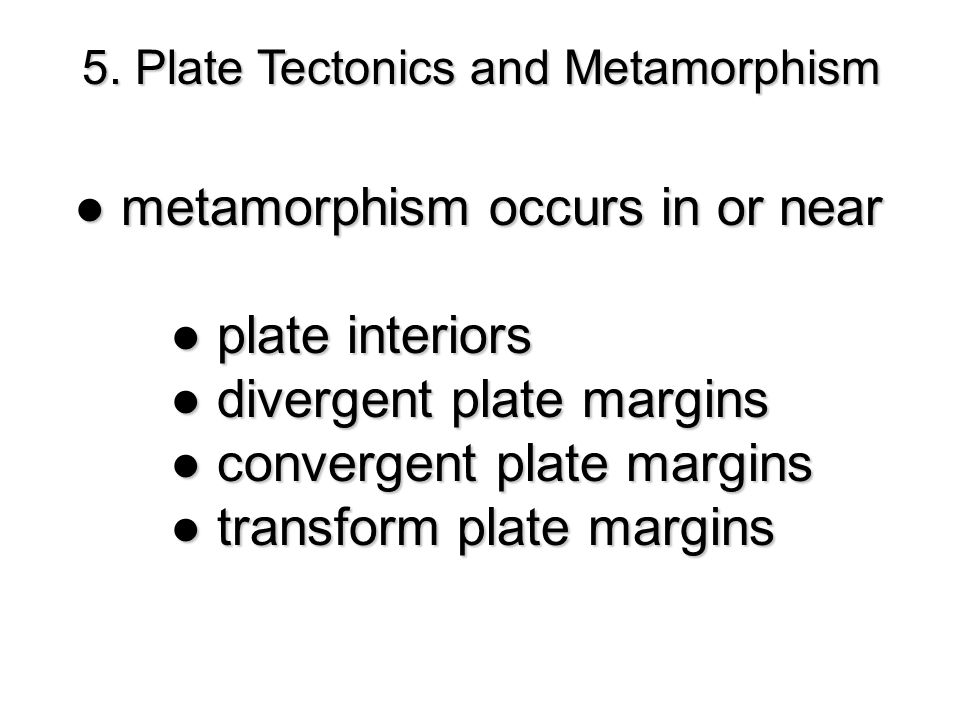 ● metamorphism occurs in or near ● plate interiors