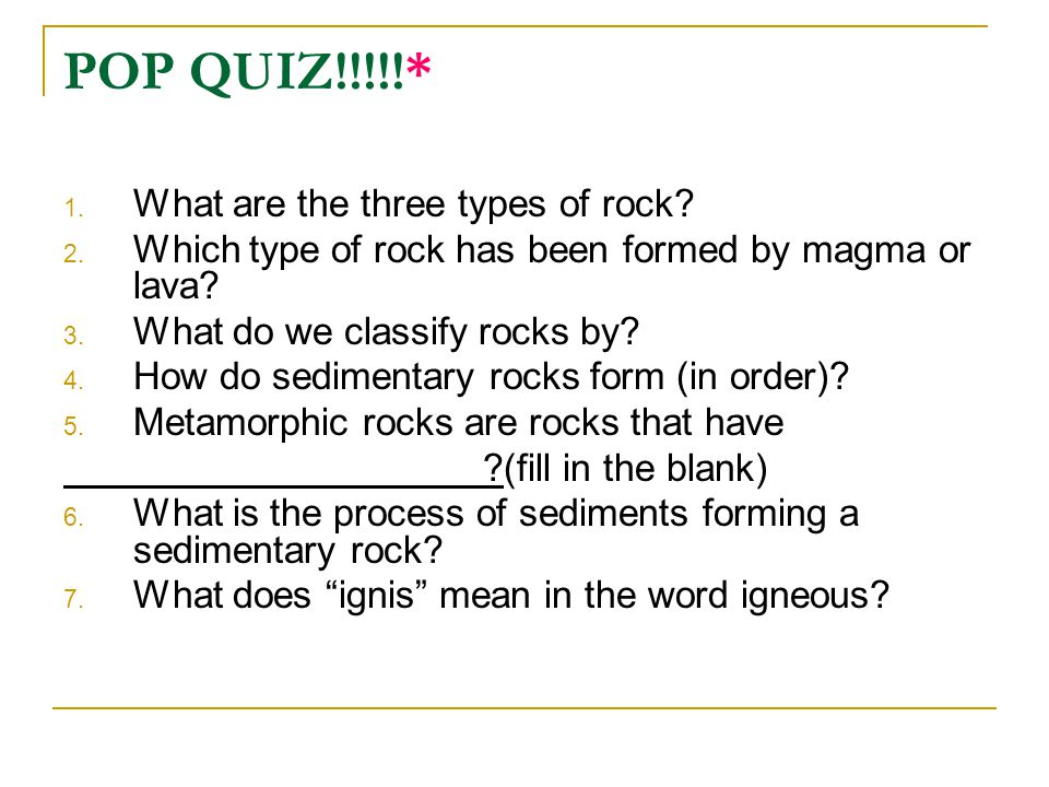 POP QUIZ!!!!!* What are the three types of rock