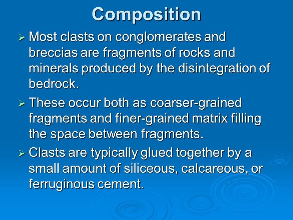 Composition Most clasts on conglomerates and breccias are fragments of rocks and minerals produced by the disintegration of bedrock.