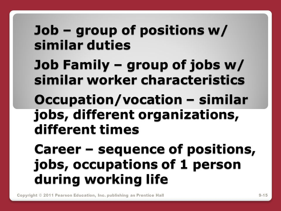 Job – group of positions w/ similar duties Job Family – group of jobs w/ similar worker characteristics Occupation/vocation – similar jobs, different organizations, different times Career – sequence of positions, jobs, occupations of 1 person during working life