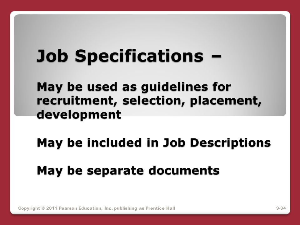 Job Specifications – May be used as guidelines for recruitment, selection, placement, development May be included in Job Descriptions May be separate documents