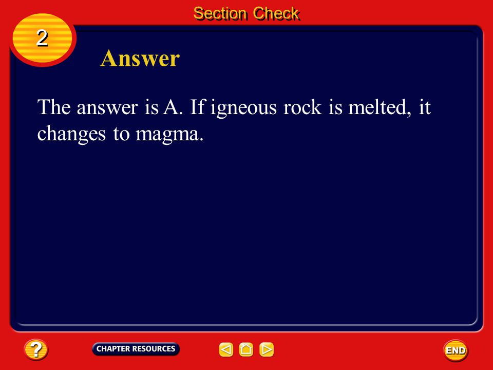 Section Check 2 Answer The answer is A. If igneous rock is melted, it changes to magma.