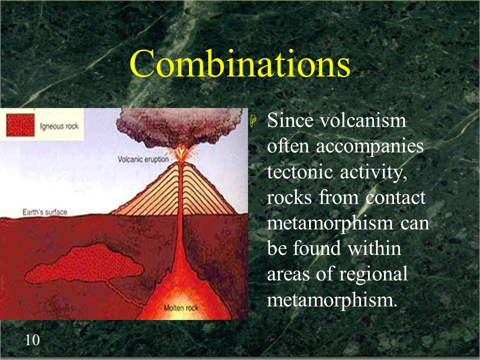 Combinations Since volcanism often accompanies tectonic activity, rocks from contact metamorphism can be found within areas of regional metamorphism.