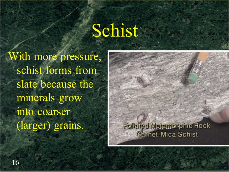 Schist With more pressure, schist forms from slate because the minerals grow into coarser (larger) grains.