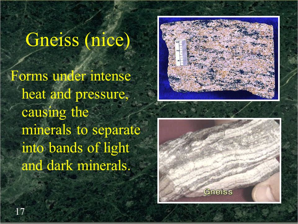 Gneiss (nice) Forms under intense heat and pressure, causing the minerals to separate into bands of light and dark minerals.
