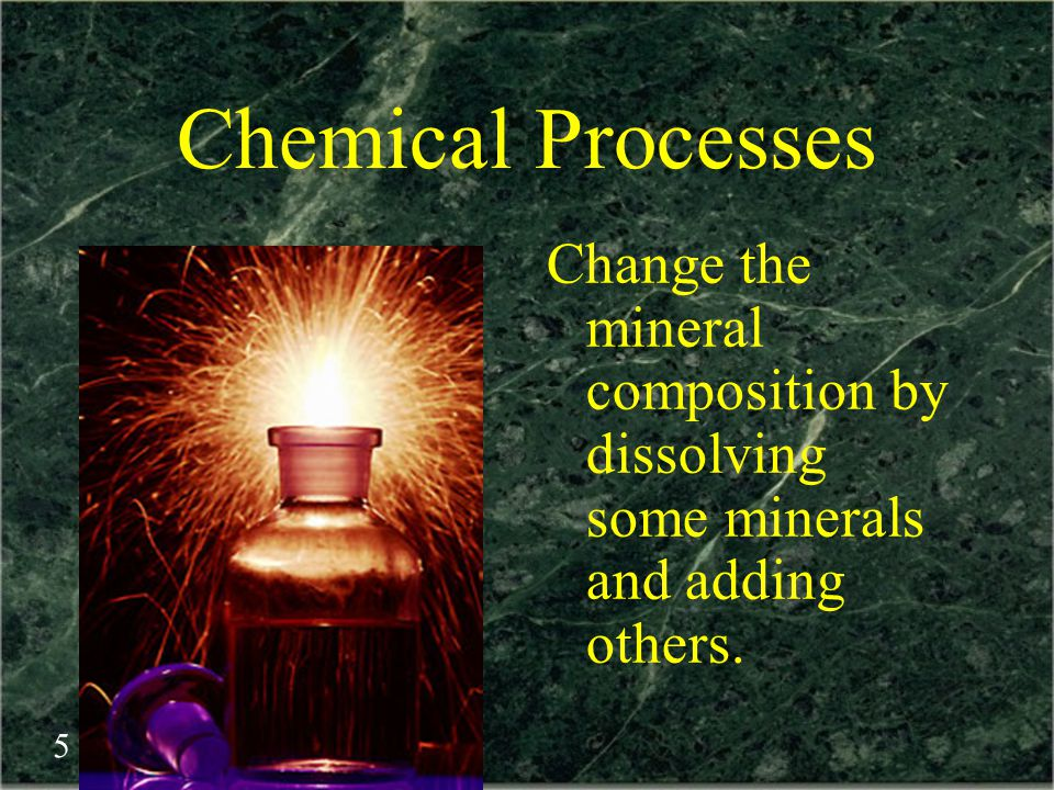 Chemical Processes Change the mineral composition by dissolving some minerals and adding others.