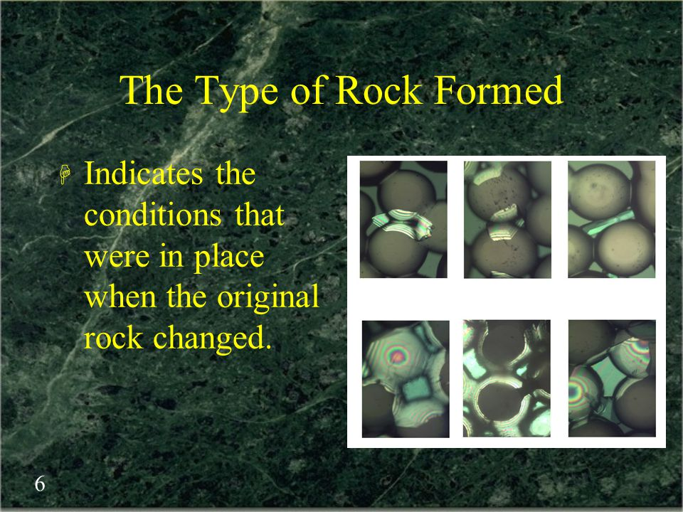 The Type of Rock Formed Indicates the conditions that were in place when the original rock changed.