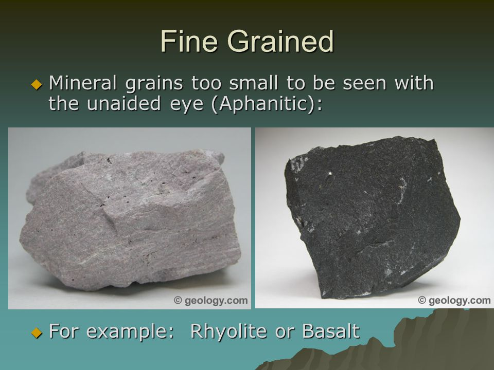 Fine Grained Mineral grains too small to be seen with the unaided eye (Aphanitic): For example: Rhyolite or Basalt.