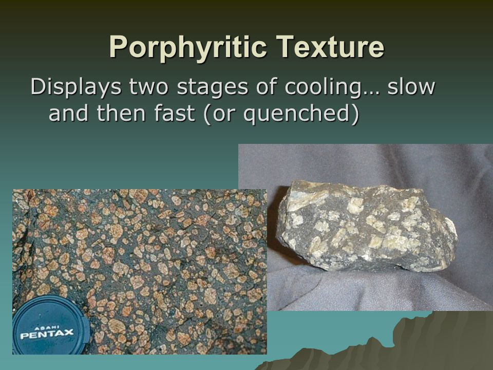 Porphyritic Texture Displays two stages of cooling… slow and then fast (or quenched)