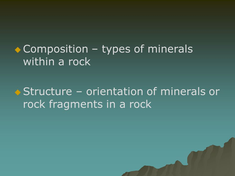 Composition – types of minerals within a rock