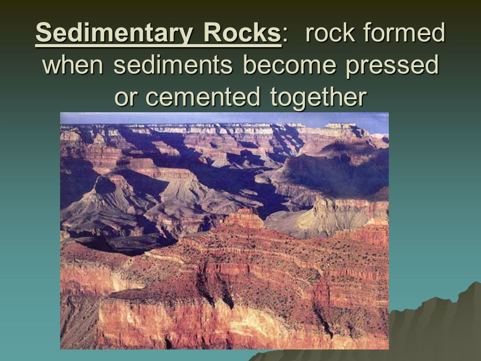 Sedimentary Rocks: rock formed when sediments become pressed or cemented together