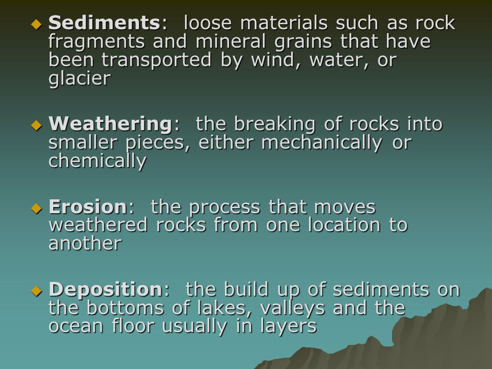 Sediments: loose materials such as rock fragments and mineral grains that have been transported by wind, water, or glacier