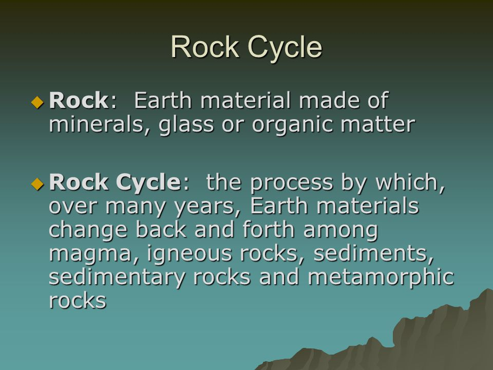Rock Cycle Rock: Earth material made of minerals, glass or organic matter.
