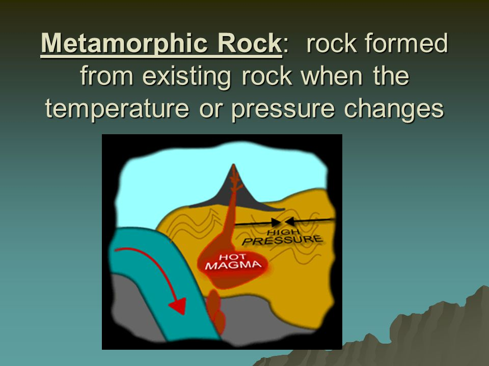 Metamorphic Rock: rock formed from existing rock when the temperature or pressure changes