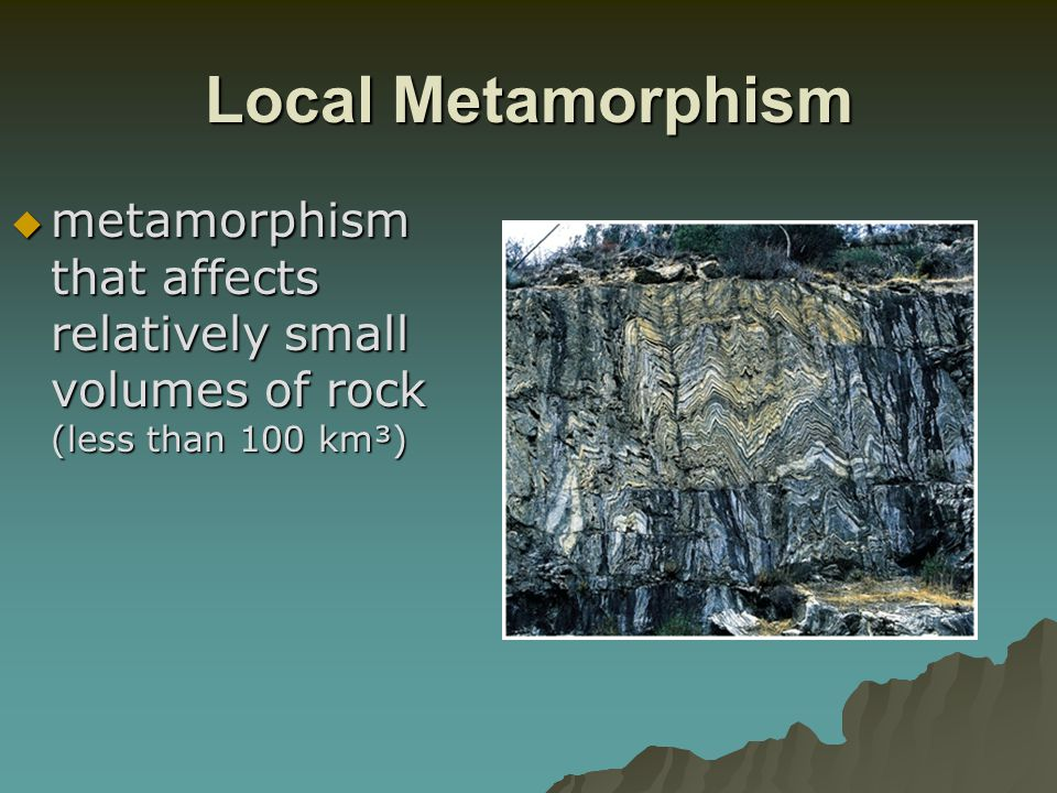 Local Metamorphism metamorphism that affects relatively small volumes of rock (less than 100 km³)