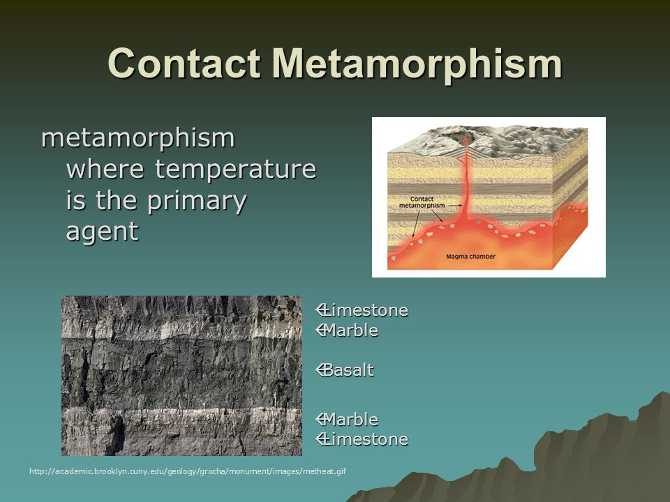 Contact Metamorphism metamorphism where temperature is the primary agent. Limestone. Marble. Basalt.