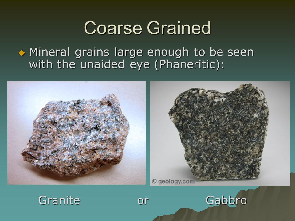 Coarse Grained Mineral grains large enough to be seen with the unaided eye (Phaneritic): Granite or Gabbro.