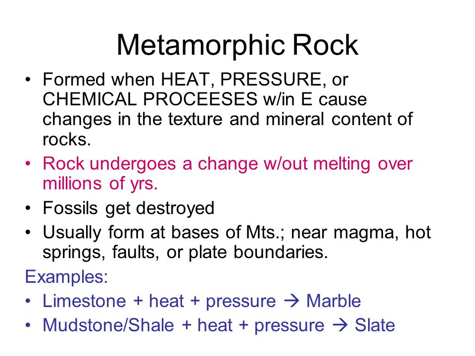 Metamorphic Rock Formed when HEAT, PRESSURE, or CHEMICAL PROCEESES w/in E cause changes in the texture and mineral content of rocks.