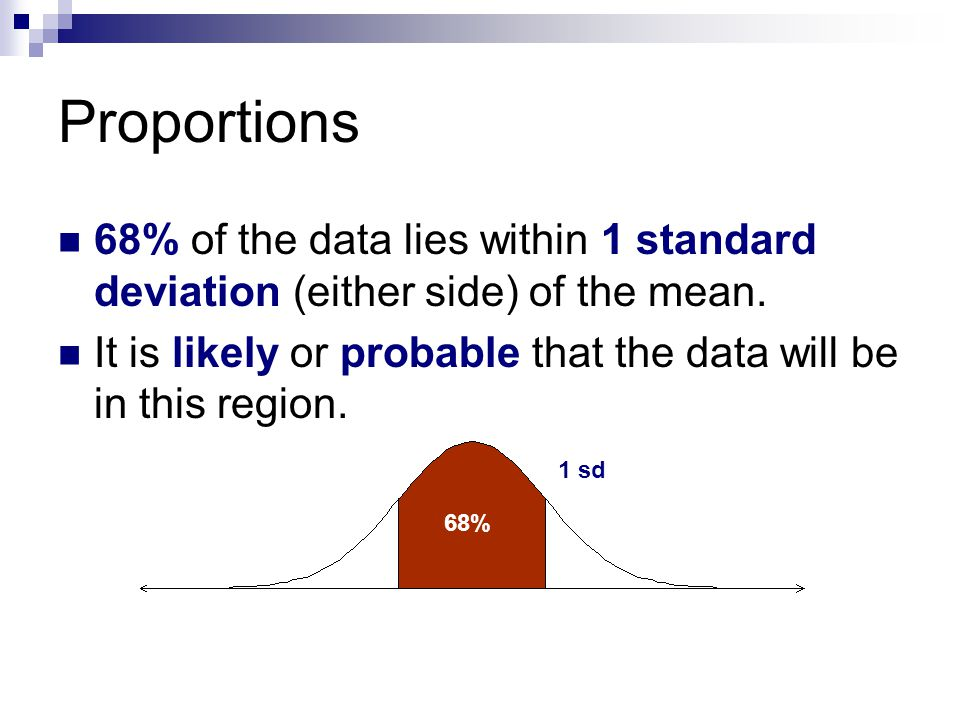 Proportions 68% of the data lies within 1 standard deviation (either side) of the mean.