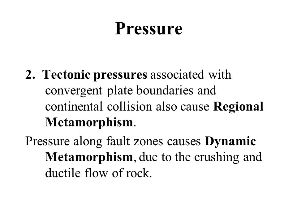 Pressure 2. Tectonic pressures associated with convergent plate boundaries and continental collision also cause Regional Metamorphism.