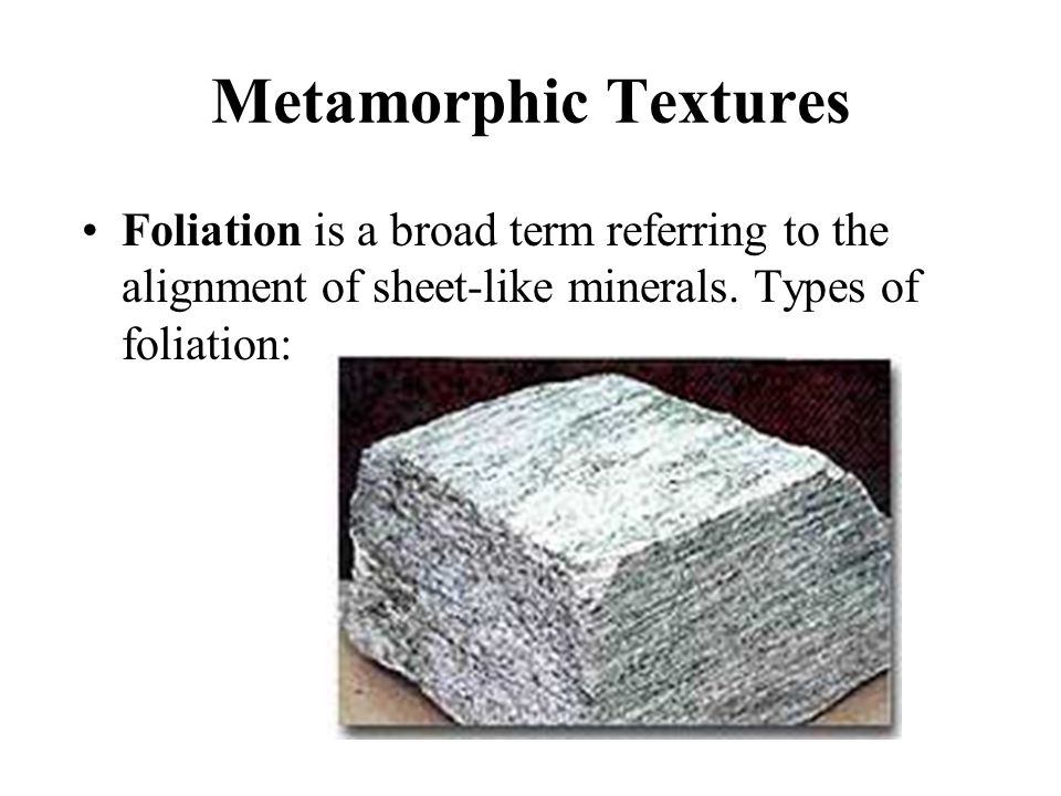 Metamorphic Textures Foliation is a broad term referring to the alignment of sheet-like minerals.