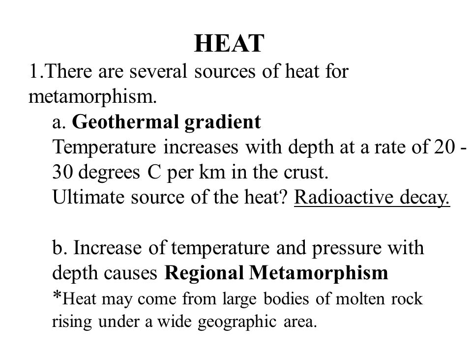 HEAT There are several sources of heat for metamorphism.