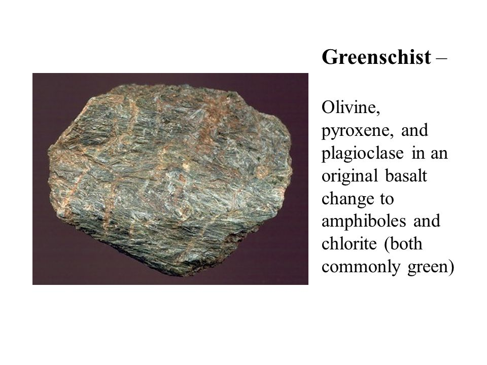 Greenschist – Olivine, pyroxene, and plagioclase in an original basalt change to amphiboles and chlorite (both commonly green)