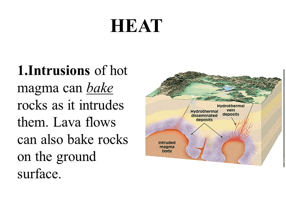 HEAT Intrusions of hot magma can bake rocks as it intrudes them.