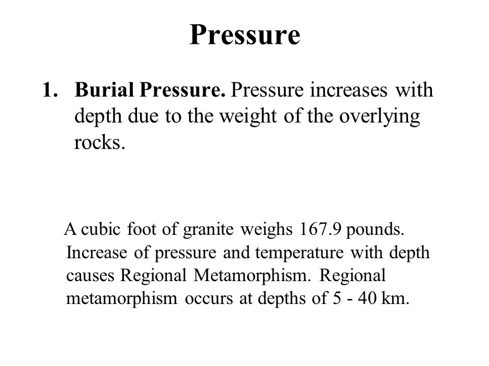 Pressure Burial Pressure. Pressure increases with depth due to the weight of the overlying rocks.