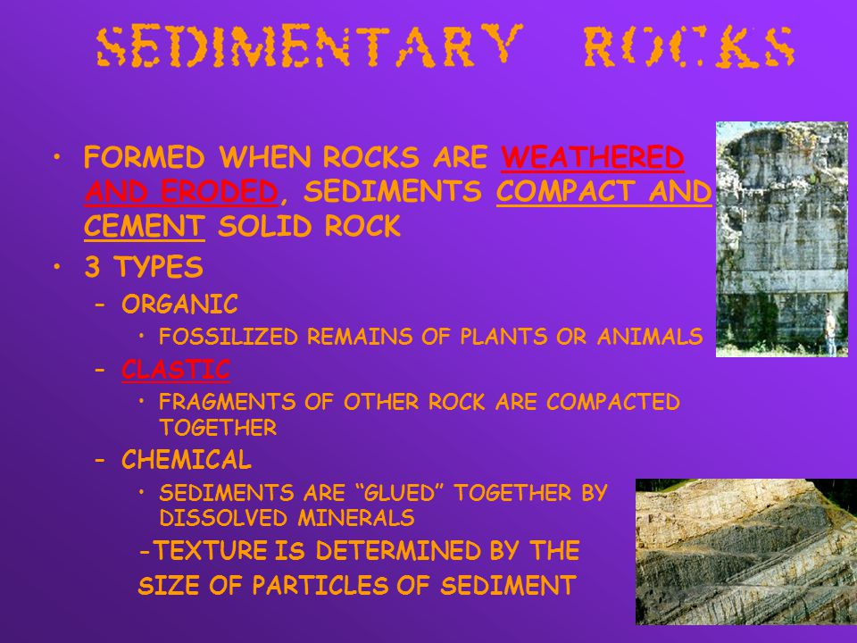 FORMED WHEN ROCKS ARE WEATHERED AND ERODED, SEDIMENTS COMPACT AND CEMENT SOLID ROCK