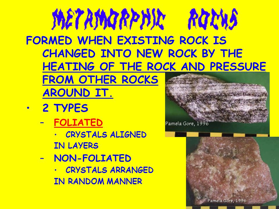 FORMED WHEN EXISTING ROCK IS CHANGED INTO NEW ROCK BY THE HEATING OF THE ROCK AND PRESSURE FROM OTHER ROCKS AROUND IT.