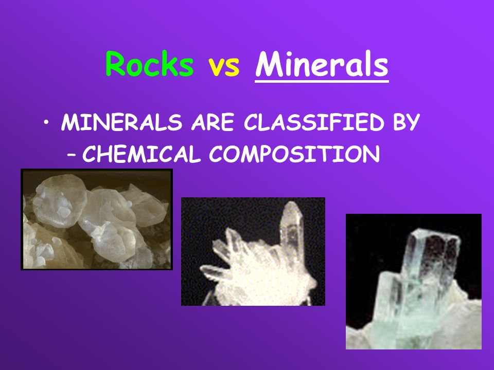 Rocks vs Minerals MINERALS ARE CLASSIFIED BY CHEMICAL COMPOSITION