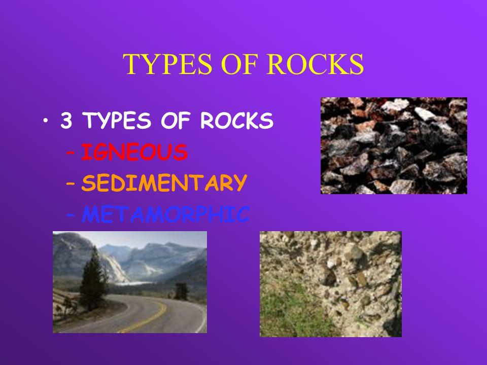 TYPES OF ROCKS 3 TYPES OF ROCKS IGNEOUS SEDIMENTARY METAMORPHIC