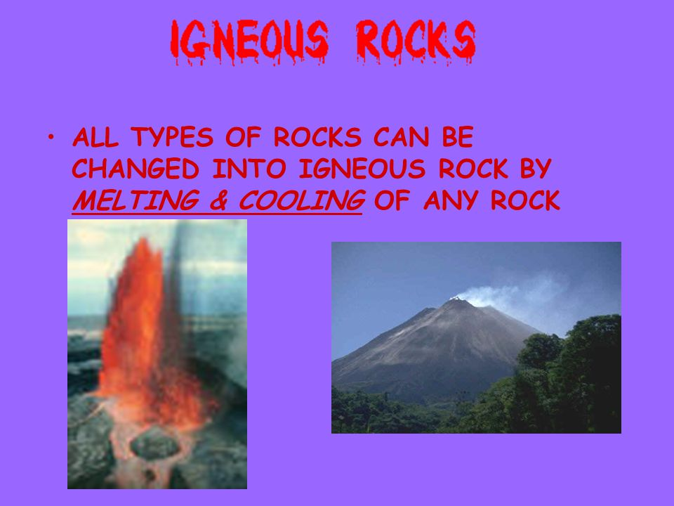 ALL TYPES OF ROCKS CAN BE CHANGED INTO IGNEOUS ROCK BY MELTING & COOLING OF ANY ROCK