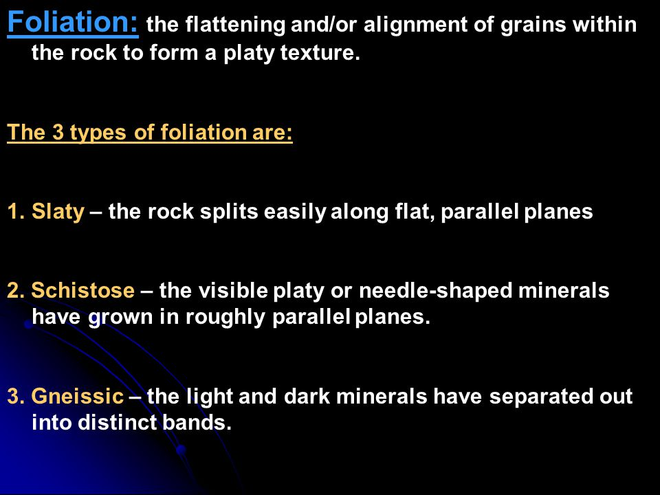 Foliation: the flattening and/or alignment of grains within the rock to form a platy texture.