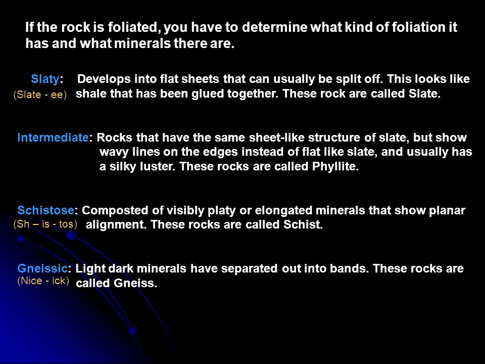 If the rock is foliated, you have to determine what kind of foliation it has and what minerals there are.