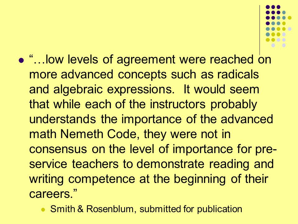 …low levels of agreement were reached on more advanced concepts such as radicals and algebraic expressions. It would seem that while each of the instructors probably understands the importance of the advanced math Nemeth Code, they were not in consensus on the level of importance for pre-service teachers to demonstrate reading and writing competence at the beginning of their careers.