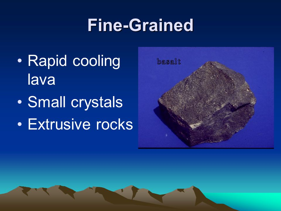 Fine-Grained Rapid cooling lava Small crystals Extrusive rocks