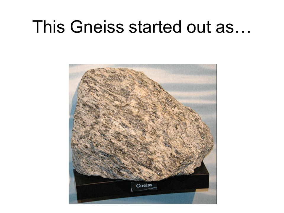 This Gneiss started out as…