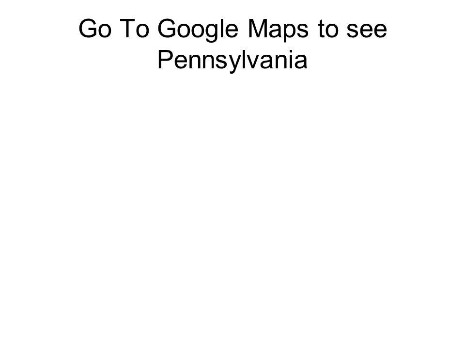 Go To Google Maps to see Pennsylvania