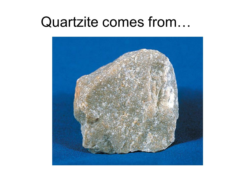 Quartzite comes from…