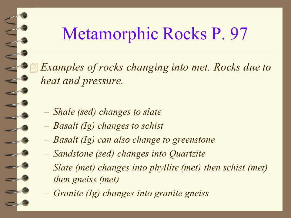Metamorphic Rocks P. 97 Examples of rocks changing into met. Rocks due to heat and pressure. Shale (sed) changes to slate.