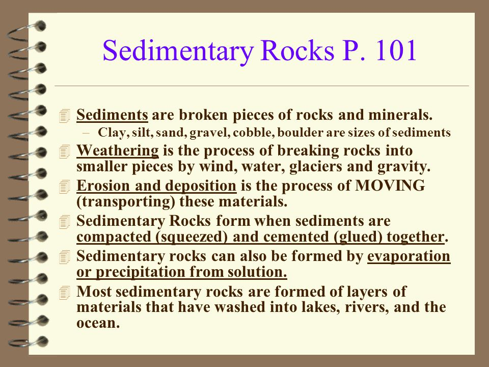 Sedimentary Rocks P. 101 Sediments are broken pieces of rocks and minerals. Clay, silt, sand, gravel, cobble, boulder are sizes of sediments.