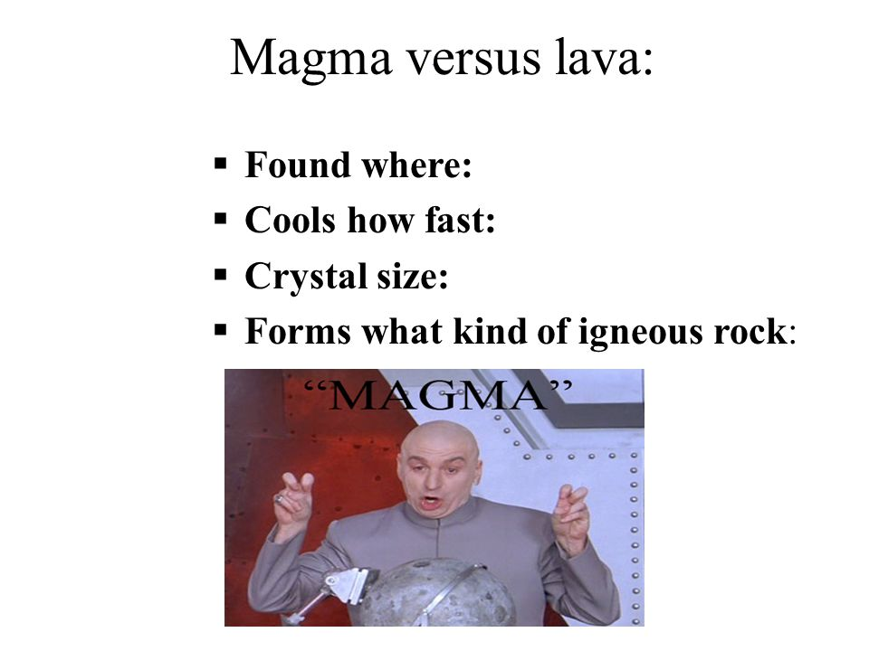 Magma versus lava: ` Found where: Cools how fast: Crystal size: